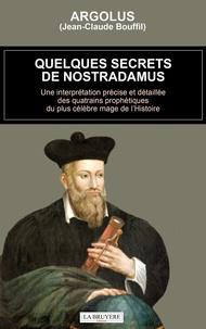 Argolus - Quelques secrets de Nostradamus - Une interprétation précise et détaillée des quatrains prophétiques du plus célèbre mage de l'Histoire.
