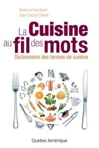 Ariane Archambault et Jean-Claude Corbeil - La cuisine au fil des mots - Dictionnaire des termes de cuisine.