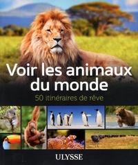 Voir les animaux du monde- 50 itinéraires de rêve - Ariane Arpin-Delorme |