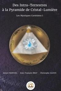 Ariane Barugel et Jean-François Bray - Les Mystiques Cartésiens - Tome 1, Des Intra-Terrestres à la Pyramide de Cristal-Lumière.
