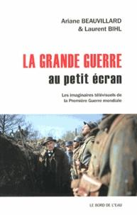 Ariane Beauvillard et Laurent Bihl - La Grande Guerre au petit écran - Les imaginaires télévisuels de la Première Guerre mondiale.