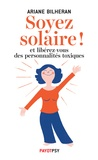 Ariane Bilheran - Soyez solaire ! - Et libérez-vous des personnalités toxiques.