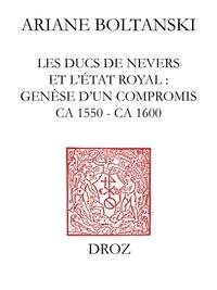 Ariane Boltanski - Les Ducs de Nevers et l'Etat royal - Genèse d'un compromis (ca 1550 - ca 1600).