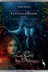 Ariane Bricard - Le Cycle d'Ekysse Tome 1 : La Cité des Abysses.