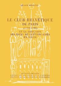 Ariane Brunko-Méautis et Louis-Edouard Roulet - Le Club Helvétique de Paris (1790-1791) - Et la diffusion de idées révolutionnaires en Suisse.
