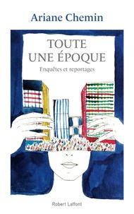 Ariane Chemin - Toute une époque - Enquêtes et reportages 2005-2018.