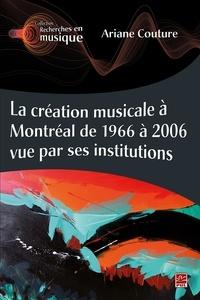 Ariane Couture - La création musicale à Montréal de 1966 à 2006 vue par ses institutions.