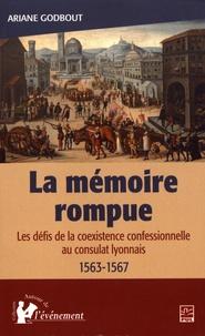 Ariane Godbout - La mémoire rompue - Les défis de la coexistence confessionnelle au consulat lyonnais (1563-1567).