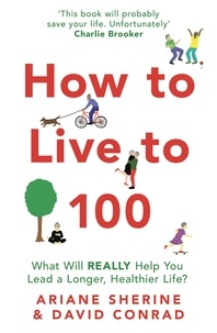 Ariane Sherine et David Conrad - How to Live to 100 - What Will REALLY Help You Lead a Longer, Healthier Life?.