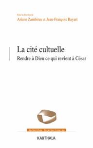 Ariane Zambiras et Jean-François Bayart - La cité cultuelle - Rendre à Dieu ce qui revient à César.