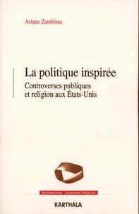 Ariane Zambiras - La politique inspirée - Controverses publiques et religion aux Etats-Unis.