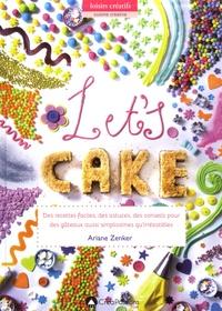 Ariane Zenker - Let's Cake ! - Des recettes faciles, des astuces, des conseils pour des gâteaux aussi simplissimes qu'irrésistibles.