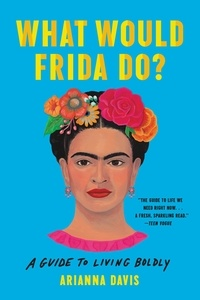 Arianna Davis - What Would Frida Do? - A Guide to Living Boldly.