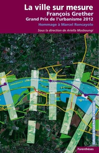 Ariella Masboungi - La ville sur mesure - François Grether, Grand Prix de l'urbanisme 2012 ; Hommage à Marcel Roncayolo.