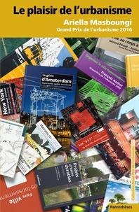 Le plaisir de l'urbanisme- Grand prix de l'urbanisme 2016 - Ariella Masboungi |