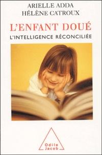 Arielle Adda et Hélène Catroux - L'enfant doué - L'intelligence réconciliée.
