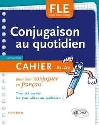 Arielle Bitton - Conjugaison au quotidien - Cahier pour bien conjuguer en français - Tous les verbes les plus utiles au quotidien.
