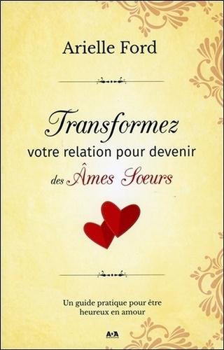 Transformez Votre Relation Pour Devenir Des Ames Soeurs Un Guide Pratique Pour Etre Heureux En Amour Grand Format