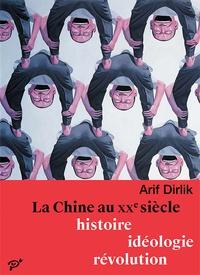 Arif Dirlik - La Chine au XXe siècle - Histoire, idéologie, révolution.