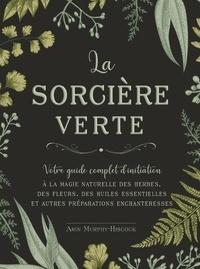 Arin Murphy-Hiscock - La sorcière verte - Votre guide complet d'initiation à la magie naturelle des herbes, des fleurs, des huiles essentielles et autres préparations enchanteresses.