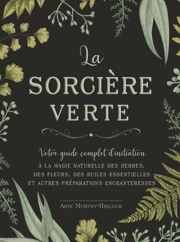 La sorcière verte. Votre guide complet d'initiation à la magie naturelle des herbes, des fleurs, des huiles essentielles et autres préparations enchanteresses