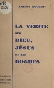 Aristide Bochot - La vérité sur Dieu, Jésus et les dogmes.