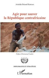 Aristide Briand Reboas - Agir pour sauver la République centrafricaine.
