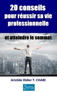 Aristide Didier T. Chabi - 20 conseils pour réussir sa vie professionnelle et atteindre le sommet.
