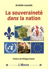 Aristide Leucate - La souveraineté dans la nation - Questions sur la souveraineté, le souverain et le souverainisme.