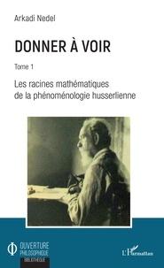 Arkadi Nedel - Donner à voir - Tome 1, Les racines mathématiques de la phénoménologie husserlienne.
