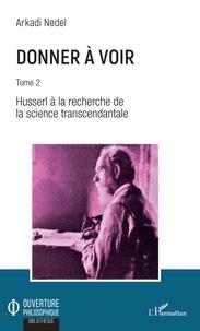 Arkadi Nedel - Donner à voir - Tome 2, Husserl à la recherche de la science transcendantale.