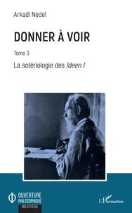 Arkadi Nedel - Donner à voir - Tome 3, La sotériologie des Ideen 1.