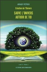 Arkady Petrov - Création de l'univers - Sauve l'univers à l'intérieur de toi - Tome 3, Partie 2.