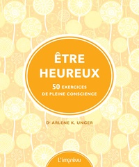 Arlene Unger - Etre heureux - 50 exercices de pleine conscience.