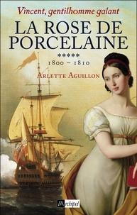 Arlette Aguillon - Vincent, gentilhomme galant T5 : La rose de porcelaine - 1800 - 1810.