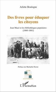 Arlette Boulogne - Des livres pour éduquer les citoyens - Jean Macé et les bibliothèques populaires (1860-1881).