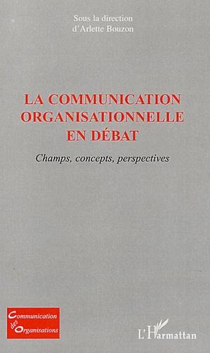 Arlette Bouzon - La communication organisationnelle en débat - Champs, concepts, perspectives.