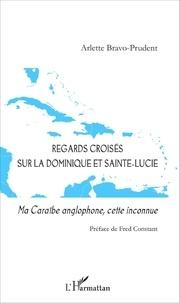 Arlette Bravo-Prudent - Regards croisés sur la Dominique et Sainte-Lucie - Ma Caraïbe anglophone, cette inconnue.