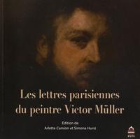 Arlette Camion et Simona Hurst - Les lettres parisiennes du peintre Victor Müller.