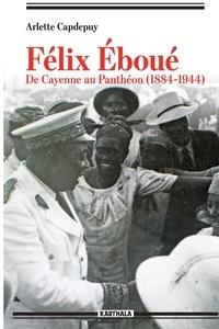 Arlette Capdepuy - Félix Eboué - De Cayenne au Panthéon (1884-1944).