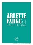 Arlette Farge - Il me faut te dire.
