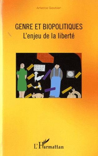 Genre et biopoliques. L'enjeu de la liberté - Arlette Gautier