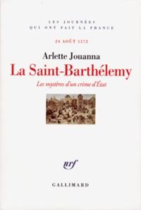 Arlette Jouanna - La Saint-Barthélemy - Les mystères d'un crime d'Etat, 24 août 1572.
