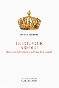 Arlette Jouanna - Le pouvoir absolu - Naissance de l'imaginaire politique de la royauté.