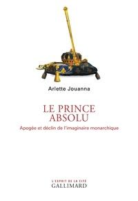 Arlette Jouanna - Le prince absolu - Apogée et déclin de l'imaginaire monarchique.