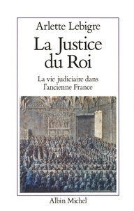 Arlette Lebigre - La Justice du roi - La vie judiciaire dans l'ancienne France.