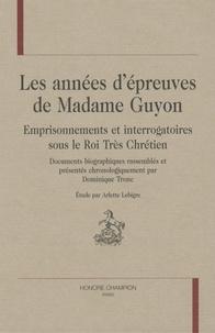Arlette Lebigre - Les années d'épreuves de Madame Guyon - Emprisonnements et interrogatoires sous le Roi Très Chrétien.