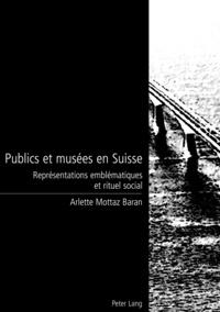 Publics et musées en Suisse- Représentations emblématiques et rituel social - Arlette Mottaz Baran |