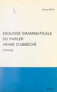 Arlette Roth et  École Pratique des Hautes Étud - Esquisse grammaticale du parler arabe d'Abbéché (Tchad).