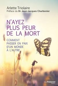 Arlette Triolaire - N'ayez plus peur de la mort - Comment passer en paix d'un monde à l'autre.